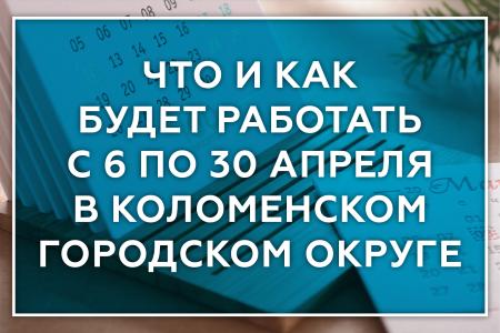 Что и как будет работать с 6 по 30 апреля в Коломенском городском округе